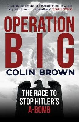 Operation Big - The Race to Stop Hitler's A-Bomb (Paperback): Colin Brown