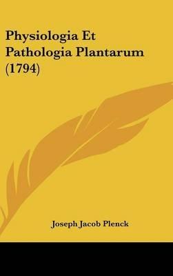 Physiologia Et Pathologia Plantarum (1794) (English, Latin, Hardcover): Joseph Jacob Plenck