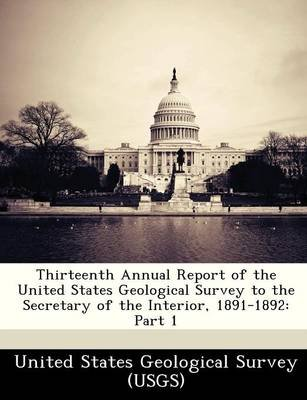 Thirteenth Annual Report of the United States Geological Survey to the Secretary of the Interior, 1891-1892 - Part 1...
