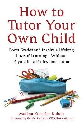 How to Tutor Your Own Child - Boost Grades and Instill a Lifelong Love of Learning - Without Paying for a Professional Tutor...