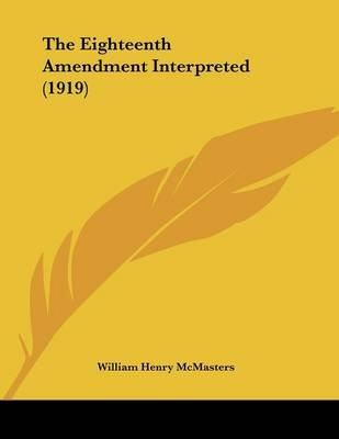 The Eighteenth Amendment Interpreted (1919) (Paperback): William Henry McMasters