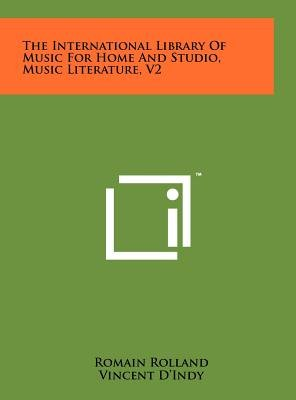 The International Library of Music for Home and Studio, Music Literature, V2 (Hardcover): Romain Rolland, Vincent D'Indy,...