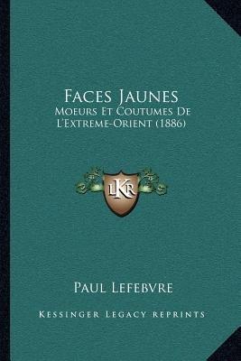 Faces Jaunes - Moeurs Et Coutumes de L'Extreme-Orient (1886) (French, Paperback): Paul Lefebvre