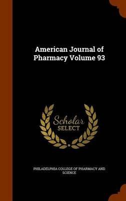 American Journal of Pharmacy Volume 93 (Hardcover): Philadelphia College of Pharmacy and Sci