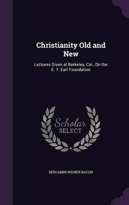 Christianity Old and New - Lectures Given at Berkeley, Cal., on the E. T. Earl Foundation (Hardcover): Benjamin Wisner Bacon
