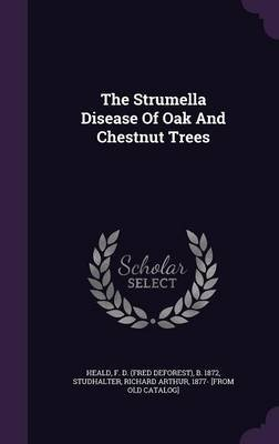 The Strumella Disease of Oak and Chestnut Trees (Hardcover): F D (Fred DeForest) B 1872 Heald, Richard Arthur 1877- [From...