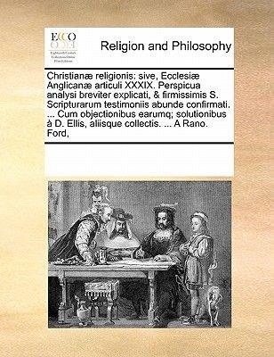 Christianae Religionis - Sive, Ecclesiae Anglicanae Articuli XXXIX. Perspicua Analysi Breviter Explicati, & Firmissimis S....