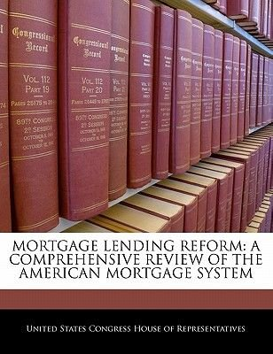 Mortgage Lending Reform - A Comprehensive Review of the American Mortgage System (Paperback): United States Congress House of...