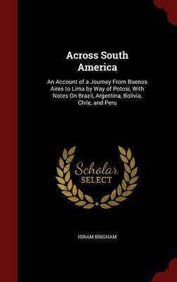Across South America - An Account of a Journey from Buenos Aires to Lima by Way of Potosi, with Notes on Brazil, Argentina,...