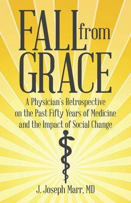 Fall from Grace - A Physician's Retrospective on the Past Fifty Years of Medicine and the Impact of Social Change...
