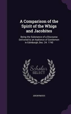 A Comparison of the Spirit of the Whigs and Jacobites - Being the Substance of a Discourse Delivered to an Audience of...
