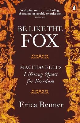Be Like the Fox - Machiavelli's Lifelong Quest for Freedom (Paperback): Erica Benner