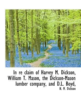 In Re Claim of Harvey M. Dickson, William T. Mason, the Dickson-Mason Lumber Company, and D.L. Boyd, (Large print, Paperback,...