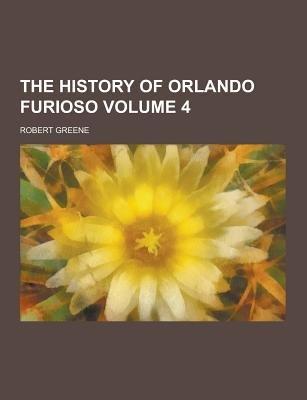 The History of Orlando Furioso Volume 4 (Paperback): Robert Greene