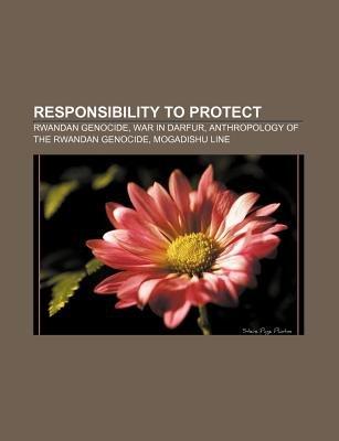 Responsibility to Protect - Rwandan Genocide, War in Darfur, Anthropology of the Rwandan Genocide, Mogadishu Line (Paperback):...