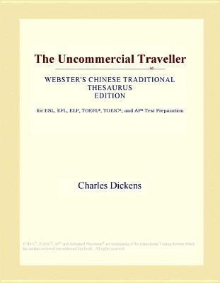 The Uncommercial Traveller (Webster's Chinese Traditional Thesaurus Edition) (Electronic book text): Inc. Icon Group...
