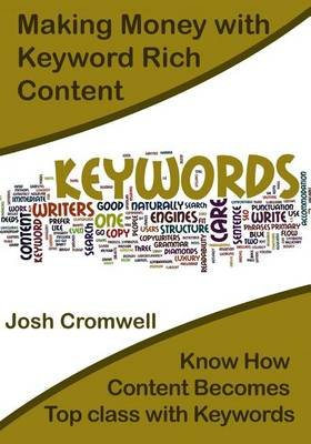 Making Money with Keyword Rich Content - Know How Content Becomes Top Class with Keywords (Paperback): Josh Cromwell