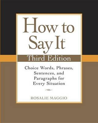 How to Say It - Choice Words, Phrases, Sentences, and Paragraphs for Every Situation (Paperback, 3rd): Rosalie Maggio