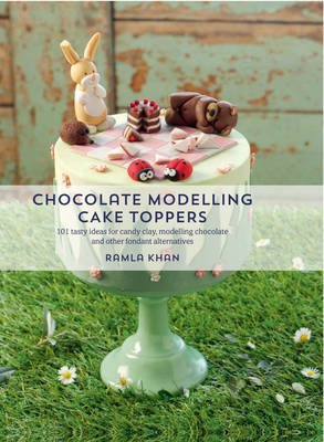 Chocolate Modelling Cake Toppers - 101 Tasty Ideas for Candy Clay, Modelling Chocolate and Other Fondant Alternatives...