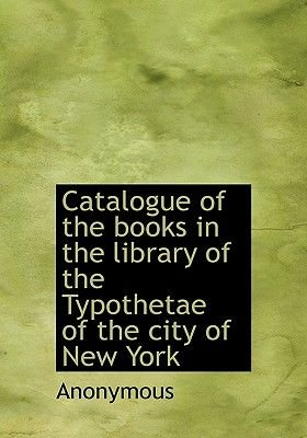 Catalogue of the Books in the Library of the Typothetae of the City of New York (Hardcover): Anonymous