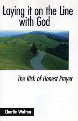 Laying It on the Line with God - The Risk of Honest Prayer (Paperback): Charlie Walton