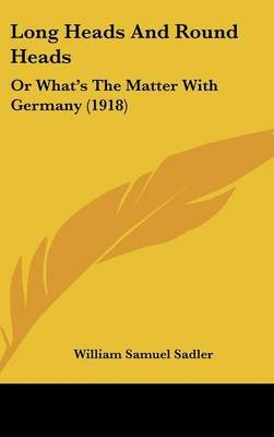 Long Heads and Round Heads - Or What's the Matter with Germany (1918) (Hardcover): William Samuel Sadler