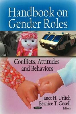 Handbook on Gender Roles - Conflicts, Attitudes & Behaviors (Hardcover): Janet H. Urlich, Bernice T. Cosell