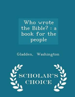 Who Wrote the Bible? - A Book for the People - Scholar's Choice Edition (Paperback): Gladden Washington