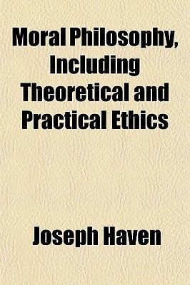 Moral Philosophy, Including Theoretical and Practical Ethics (Paperback): Joseph Haven