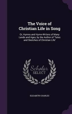 The Voice of Christian Life in Song - Or, Hymns and Hymn-Writers of Many Lands and Ages, by the Author of 'Tales and...