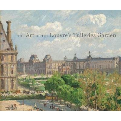 The Art of the Louvre's Tuileries Garden (Hardcover): Guillaume Fonkenell, Laura D. Corey, Paula Deitz, Bruce Guenther,...