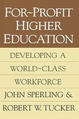 For-Profit Higher Education - Developing a World Class Workforce (Paperback, New): John Sperling, Robert W. Tucker