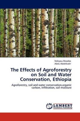 The Effects of Agroforestry on Soil and Water Conservation, Ethiopia (Paperback): Nebiyou Masebo, Abdu Abdelkadir