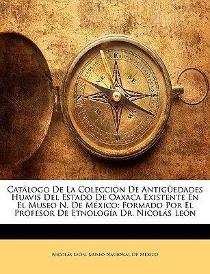 Catlogo de La Coleccin de Antigedades Huavis del Estado de Oaxaca Existente En El Museo N. de Mxico - Formado Por El Profesor...
