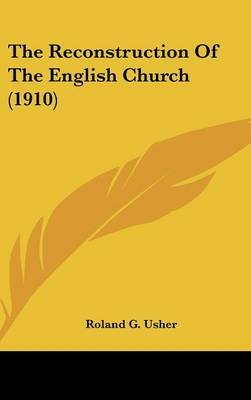 The Reconstruction of the English Church (1910) (Hardcover): Roland G. Usher