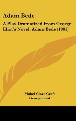 Adam Bede - A Play Dramatized from George Eliot's Novel, Adam Bede (1901) (Hardcover): Mabel Clare Craft, George Eliot
