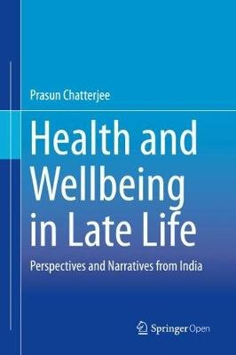 Health and Wellbeing in Late Life - Perspectives and Narratives from India (Hardcover, 1st ed. 2019): Prasun Chatterjee