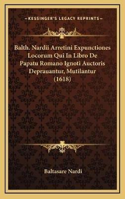 Balth. Nardii Arretini Expunctiones Locorum Qui in Libro de Papatu Romano Ignoti Auctoris Deprauantur, Mutilantur (1618)...