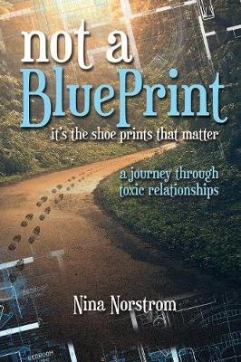 Not a Blueprint: It's the Shoe Prints That Matter - A Journey Through Toxic Relationships (Paperback): Nina Norstrom