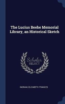The Lucius Beebe Memorial Library, an Historical Sketch (Hardcover): Elizabeth Frances Ingram