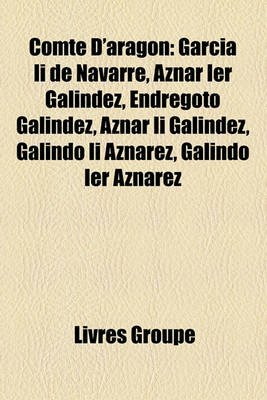 Comte D'Aragon - Garca II de Navarre, Aznar Ier Galndez, Endregoto Galndez, Aznar II Galndez, Galindo II Aznrez, Galindo...