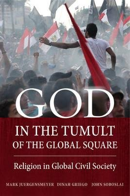 God in the Tumult of the Global Square - Religion in Global Civil Society (Paperback): Mark Juergensmeyer, Dinah Griego, John...