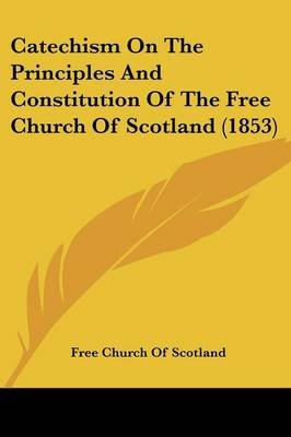 Catechism on the Principles and Constitution of the Free Church of Scotland (1853) (Paperback): Church Of Scotland Free Church...