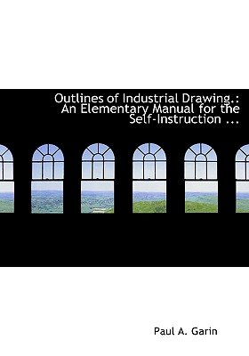 Outlines of Industrial Drawing. - An Elementary Manual for the Self-Instruction ... (Large Print Edition) (Large print,...