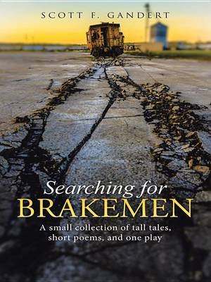 Searching for Brakemen - A Small Collection of Tall Tales, Short Poems, and One Play (Electronic book text): Scott F Gandert