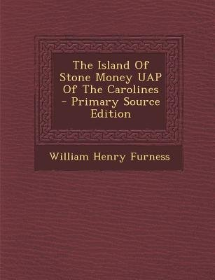 The Island of Stone Money Uap of the Carolines (Paperback, Primary Source): William Henry Furness