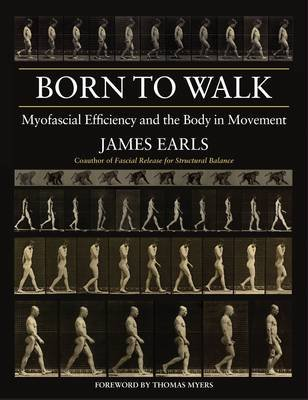 Born to Walk - Myofascial Efficiency and the Body in Movement (Paperback): James Earls