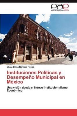 Instituciones Politicas y Desempeno Municipal En Mexico (Spanish, Paperback): Naranjo Priego Elvira Elena