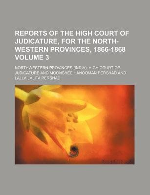 Reports of the High Court of Judicature, for the North-Western Provinces, 1866-1868 Volume 3 (Paperback): Northwestern...
