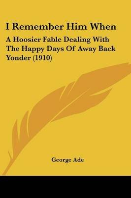 I Remember Him When - A Hoosier Fable Dealing with the Happy Days of Away Back Yonder (1910) (Paperback): George Ade